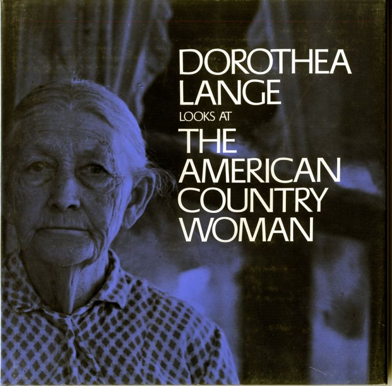 DOROTHEA LANGE LOOKS AT THE AMERICAN COUNTRY WOMAN.; A Photographic Essay by Dorothea Lange with a Commentary by Beaumont Newhall. Dorothea Lange.