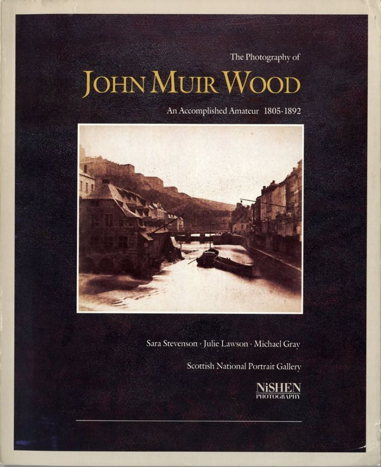 THE PHOTOGRAPHY OF JOHN MUIR WOOD, 1805-1892: AN ACCOMPLISHED AMATEUR. Sara Stevenson, Julie Lawson, Michael Gray.