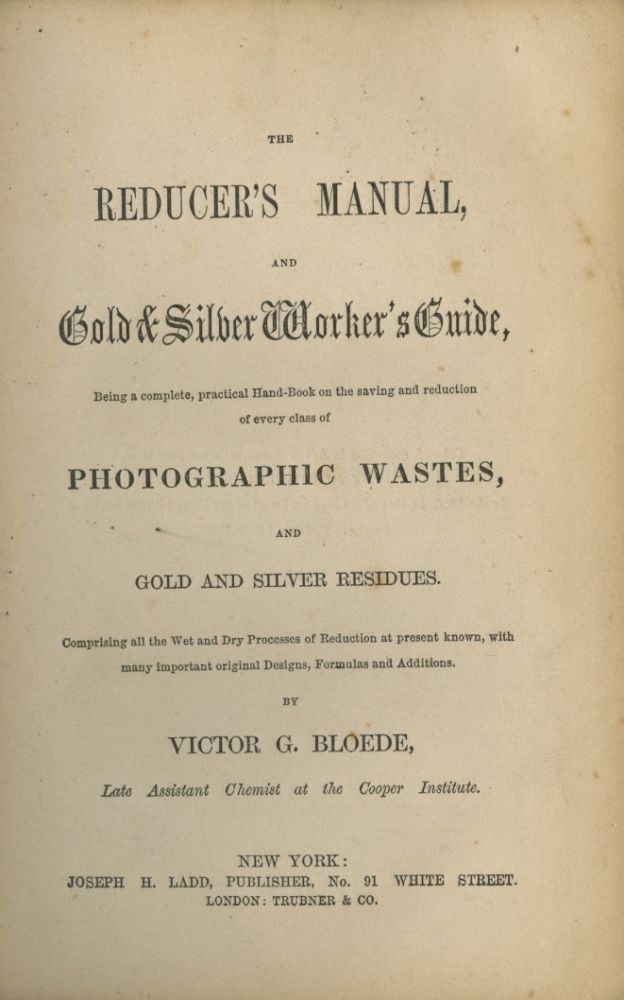 THE REDUCER'S MANUAL, AND GOLD & SILVER WORKER'S GUIDE, BEING A COMPLETE, PRACTICAL HAND-BOOK ON THE SAVING AND REDUCTION OF EVERY CLASS OF PHOTOGRAPHIC WASTES, AND GOLD AND SILVER RESIDUES.; COMPRISING ALL THE WET AND DRY PROCESSES OF REDUCTION AT PRESENT KNOWN, WITH MANY IMPORTANT ORIGINAL DESIGNS, FORMULAS AND ADDITIONS. Victor G. Bloede.