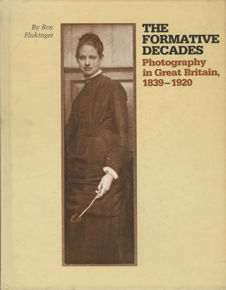 THE FORMATIVE DECADES: PHOTOGRAPHY IN GREAT BRITIAN, 1839-1920. Roy Flukinger.