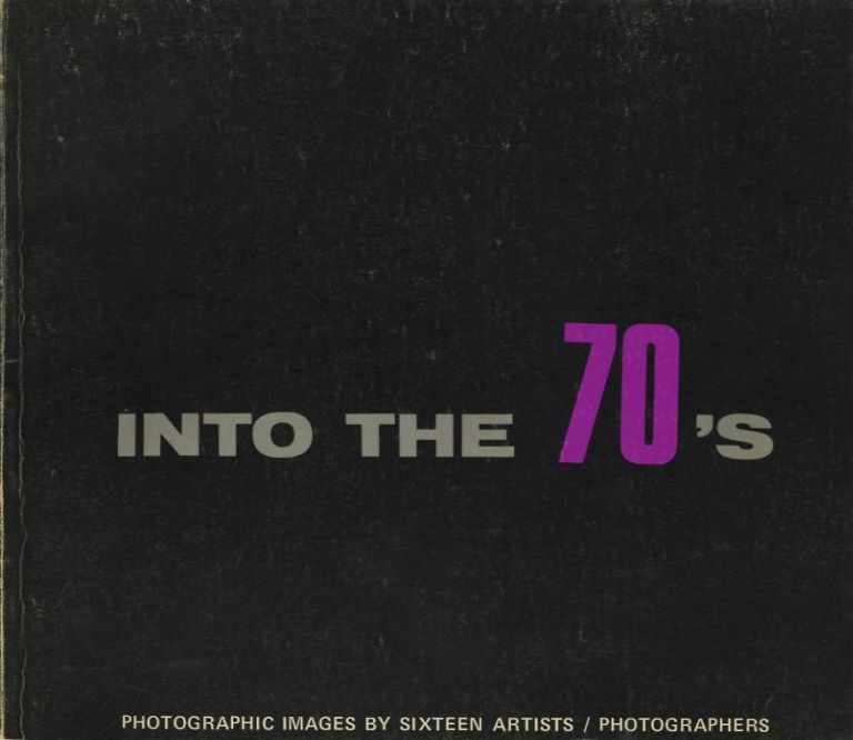 INTO THE 70'S: PHOTOGRAPHIC IMAGES BY SIXTEEN ARTISTS.; Foreword by Robert M. Doty. ANTHOLOGY, Tom Muir Wilson, preface.