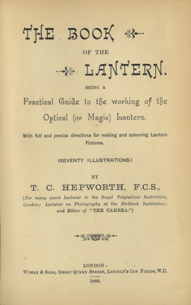 THE BOOK OF THE LANTERN.; BEING A PRACTICAL GUIDE TO THE WORKING OF THE OPTICAL (OR MAGIC) LANTERN. WITH FULL AND PRECISE DIRECTIONS FOR MAKING AND COLOURING LANTERN PICTURES. T. C. Hepworth.