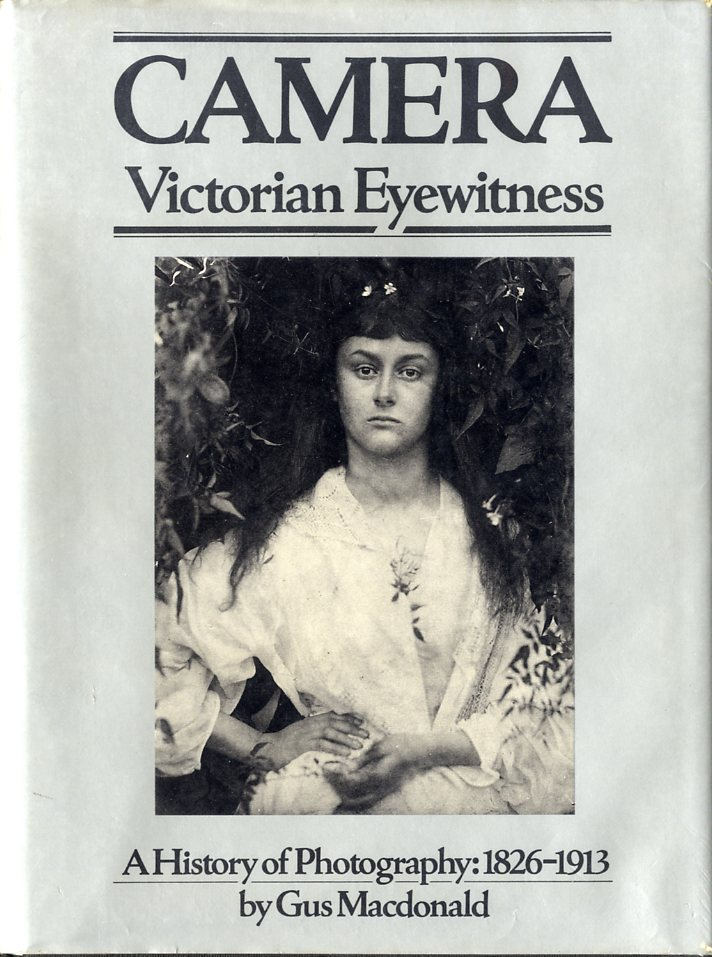 CAMERA: VICTORIAN EYEWITNESS. A HISTORY OF PHOTOGRAPHY, 1826-1913. VICTORIAN, Gus MacDonald.