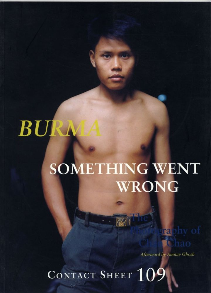 BURMA: SOMETHING WENT WRONG. THE PHOTOGRAPHY OF CHAN CHAO.; Afterword by Amitav Ghosh. Chan Chao.