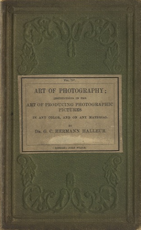 THE ART OF PHOTOGRAPHY: INSTRUCTIONS IN THE ART OF PRODUCING PHOTOGRAPHIC PICTURES IN ANY COLOR, AND ON ANY MATERIAL, FOR THE USE OF BEGINNERS;; AND ALSO OF PERSONS WHO HAVE ALREADY ATTAINED SOME PROFICIENCY IN THE ART; AND OF ENGRAVERS ON COPPER, STONE, WOOD, ETC. by Dr. G.C. Hermann Halleur. WITH PRACTICAL HINTS ON THE LOCALE BEST SUITED FOR PHOTOGRAPHIC OPERATIONS, AND ON THE PROPER POSTURE, ATTITUDE, AND DRESS, FOR PORTRAITURE by F. Schubert, Painter. AND AN APPENDIX ON THE LOCALE BEST SUITED FOR PHOTOGRAPHIC OPERATIONS, AND ON THE PROPER POSTURE, ATTITUDE, AND DRESS, FOR PORTRAITURE, by G.L. Stauss. G. C. Hermann Halleur.