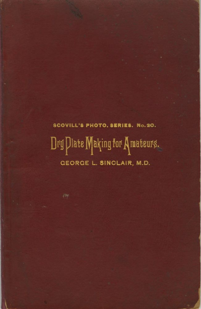 DRY PLATE MAKING FOR AMATEURS.; A SERIES OF ARTICLES FIRST PUBLISHED IN THE PHOTOGRAPHIC TIMES. George L. Sinclair.