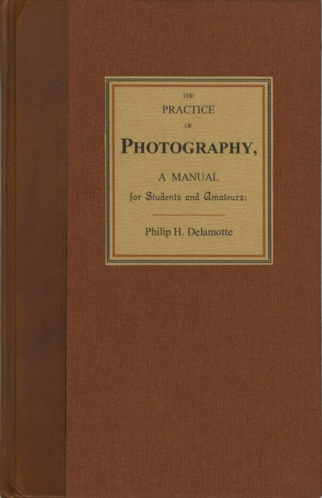 THE PRACTICE OF PHOTOGRAPHY, A MANUAL FOR STUDENTS AND AMATEURS. TO WHICH IS ADDED PHOTOGRAPHIC CHEMISTRY AND CHEMICAL NOTATION. Philip H. Delamotte.