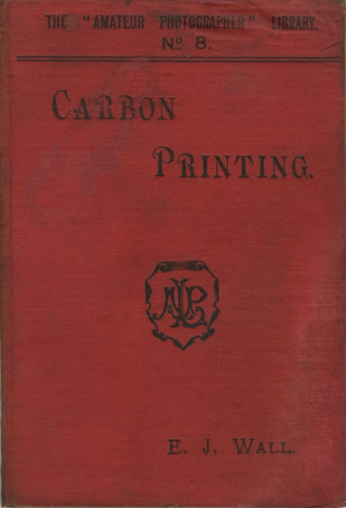 """CARBON PRINTING. WITH A CHAPTER ON MR. THOS. MANLY'S """"OZOTYPE"""" PROCESS. E. J. Wall."""
