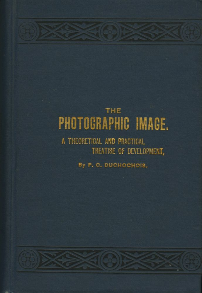 THE PHOTOGRAPHIC IMAGE.; A THEORETICAL AND PRACTICAL TREATISE OF THE DEVELOPMENT IN THE GELATINE, COLLODION, FERROTYPE AND SILVER PAPER PROCESSES. P. C. Duchochois, Peter.