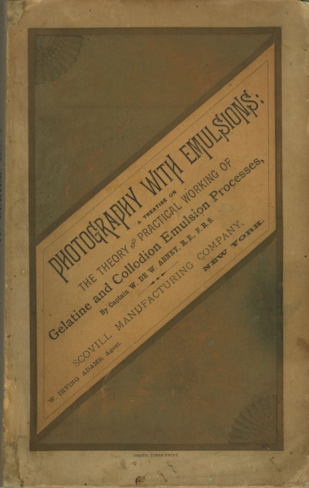 PHOTOGRAPHY WITH EMULSIONS:; A TREATISE ON THE THEORY AND PRACTICAL WORKING OF GELATINE AND COLLODION EMULSION PROCESSES. W. de W. Abney, Captain, William de Wiveleslie.