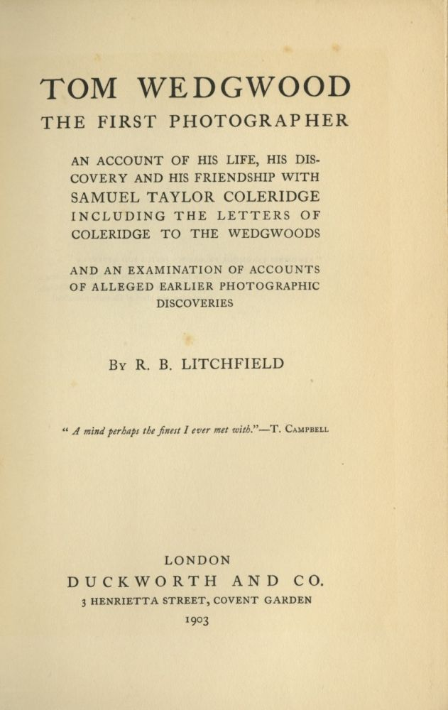 TOM WEDGWOOD, THE FIRST PHOTOGRAPHER:; AN ACCOUNT OF HIS LIFE, HIS DISCOVERY AND HIS FRIENDSHIP WITH SAMUEL TAYLOR COLERIDGE, INCLUDING THE LETTERS OF COLERIDGE TO THE WEDGWOODS. AND AN EXAMINATION OF THE ACCOUNTS OF ALLEGED EARLIER PHOTOGRAPHIC DISCOVERIES. WEDGWOOD, R. B. Litchfield.