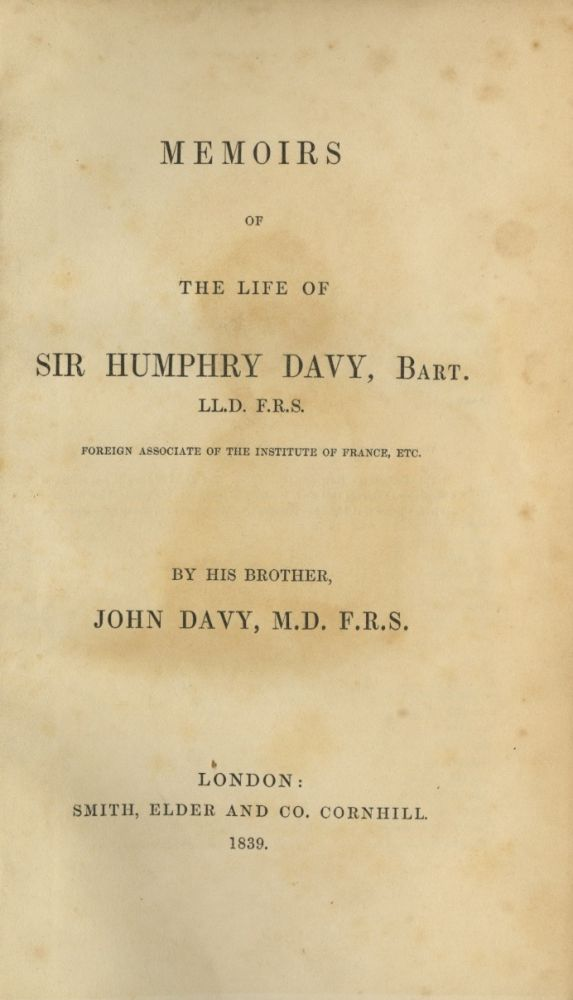 MEMOIRS OF THE LIFE OF SIR HUMPHRY DAVY, BART., L.L.D., F.R.S., FOREIGN ASSOCIATE OF THE INSTITUTE OF FRANCE, ETC. SIR HUMPHRY DAVY, John Davy.