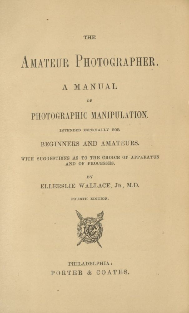 THE AMATEUR PHOTOGRAPHER.; A MANUAL OF PHOTOGRAPHIC MANIPULATION. INTENDED ESPECIALLY FOR BEGINNERS AND AMATEURS. WITH SUGGESTIONS AS TO THE CHOICE OF APPARATUS AND OF PROCESSES. Ellerslie Wallace, M. D., Jr.
