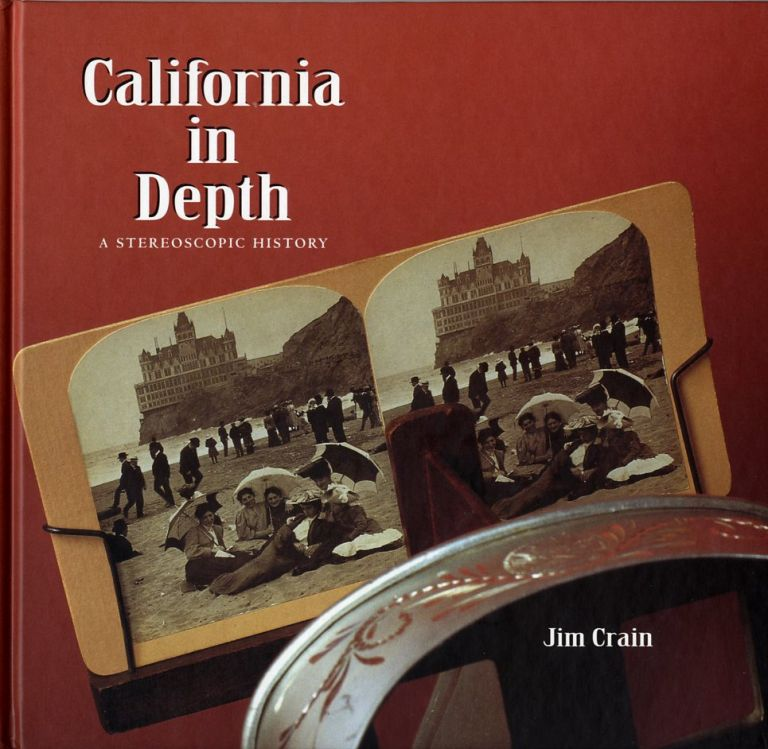 CALIFORNIA IN DEPTH: A STEREOSCOPIC HISTORY. Jim Crain.