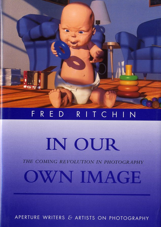 IN OUR OWN IMAGE: THE COMING REVOLUTION IN PHOTOGRAPHY.; HOW COMPUTER TECHNOLOGY IS CHANGING OUR VIEW OF THE WORLD. Fred Ritchin.
