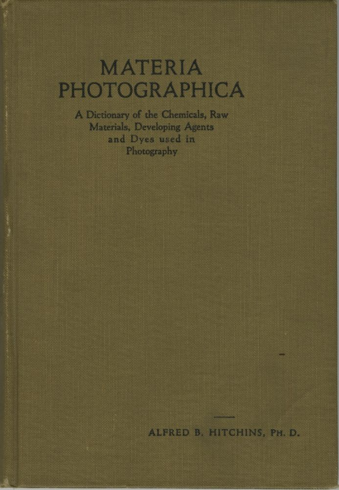 MATERIA PHOTOGRAPHICA:; A DICTIONARY OF THE CHEMICALS, RAW MATERIALS, DEVELOPING AGENTS AND DYES USED IN PHOTOGRAPHY. Alfred B. Hitchins.