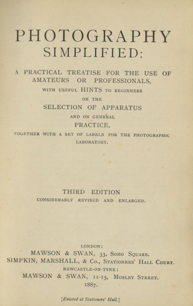 PHOTOGRAPHY SIMPLIFIED:; A PRACTICAL TREATISE FOR THE USE OF AMATEURS OR PROFESSIONALS, WITH USEFUL HINTS TO BEGINNERS ON THE SELECTION OF APPARATUS AND ON GENERAL PRACTICE, TOGETHER WITH A SET OF LABELS FOR THE PHOTOGRAPHIC LABORATORY. Mawson, Swan.