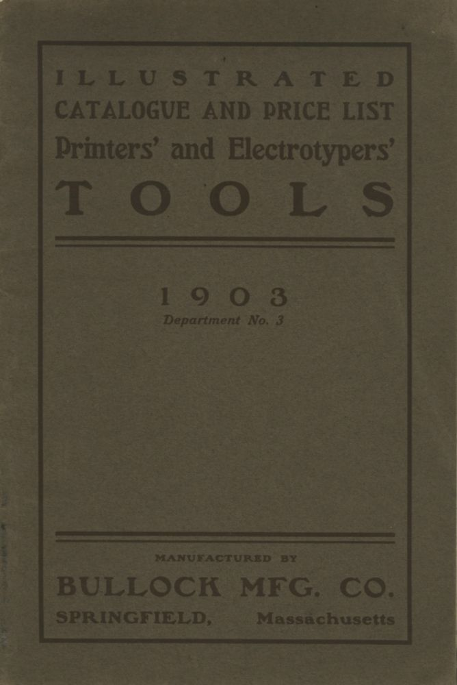 1903 ILLUSTRATED CATALOGUE AND PRICE LIST OF PRINTERS' AND ELECTROTYPERS' TOOLS MADE BY BULLOCK MANUFACTURING CO. SPRINGFIELD, MASS. DEPARTMENT NO.3. Bullock Mfg. Co.