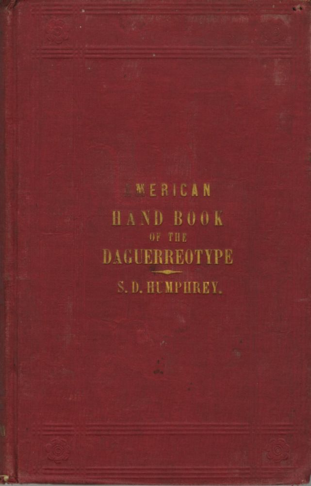 AMERICAN HAND BOOK OF THE DAGUERREOTYPE:; GIVING THE MOST APPROVED AND CONVENIENT METHODS FOR PREPARING THE CHEMICALS, AND THE COMBINATIONS USED IN THE ART. CONTAINING THE DAGUERREOTYPE, ELECTROTYPE, AND VARIOUS OTHER PROCESSES EMPLOYED IN TAKING HELIOGRAPHIC IMPRESSIONS. S. D. Humphrey, Samuel, Dwight.