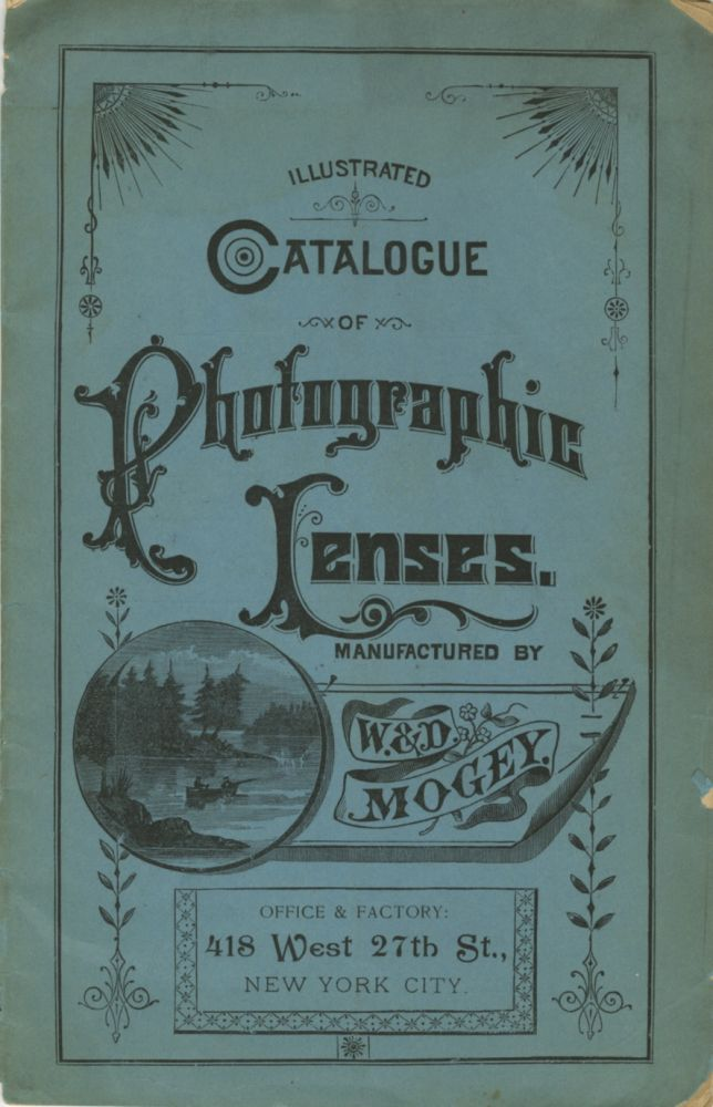 ILLUSTRATED CATALOGUE OF PHOTOGRAPHIC LENSES, ETC., MADE BY W & D. MOGEY, NEW YORK CITY, MANUFACTURERS OF PHOTOGRAPHIC LENSES, TELESCOPES, ETC.; SPECIAL OPTICAL WORK MADE TO ORDER. MARCH 1890. W., D. Mogey.