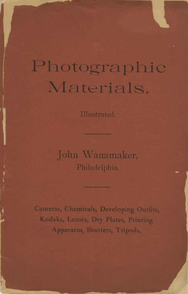 PHOTOGRAPHIC MATERIALS ILLUSTRATED: CAMERAS, CHEMICALS, DEVELOPING OUTFITS, KODAKS, LENSES, DRY PLATES, PRINTING APPARATUS, SHUTTERS, TRIPODS.; [cover title]. John Wanamaker.