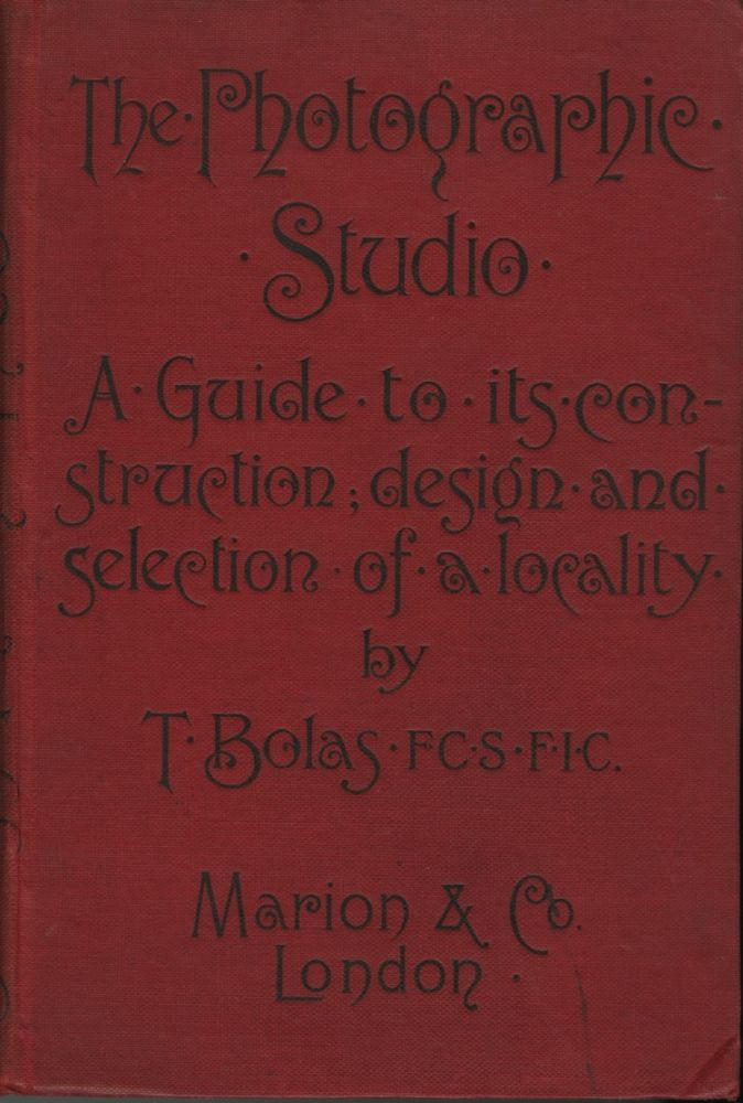 THE PHOTOGRAPHIC STUDIO: A GUIDE TO ITS CONSTRUCTION, DESIGN, AND THE SELECTION OF A LOCALITY. Thomas Bolas.