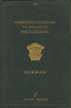 THE PRINCIPLES AND PRACTICE OF HARMONIOUS COLOURING, IN OIL, WATER AND PHOTOGRAPHIC COLOURS, ESPECIALLY AS APPLIED TO PHOTOGRAPHS ON PAPER, GLASS AND SILVER-PLATE. JAMES NEWMAN, An Artist-Photographer.