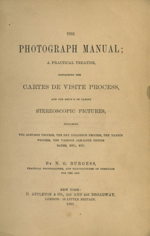 THE PHOTOGRAPH MANUAL;; A PRACTICAL TREATISE, CONTAINING THE CARTES DE VISITE PROCESS, AND THE METHOD OF TAKING STEREOSCOPIC PICTURES, INCLUDING THE ALBUMEN PROCESS, THE DRY COLLODION PROCESS, THE TANNIN PROCESS, THE VARIOUS ALKALINE TONING BATHS, ETC., ETC. N. G. Burgess, Nathan.