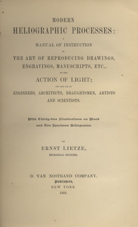 MODERN HELIOGRAPHIC PROCESSES: A MANUAL OF INSTRUCTION IN THE ART OF REPRODUCING DRAWINGS, ENGRAVINGS, MANUSCRIPTS, ETC., BY THE ACTION OF LIGHT; FOR THE USE OF ENGINEERS, ARCHITECTS, DRAUGHTSMEN, ARTISTS AND SCIENTISTS. Ernst Lietze.