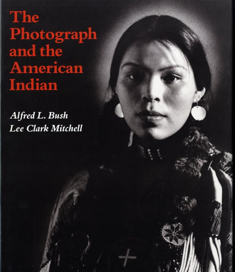 THE PHOTOGRAPH AND THE AMERICAN INDIAN. Alfred L. Bush, Lee Clark Mitchell.