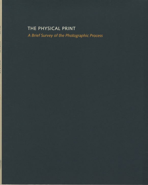 THE PHYSICAL PRINT: A BRIEF SURVEY OF THE PHOTOGRAPHIC PROCESS. Richard Benson.