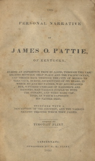THE PERSONAL NARRATIVE OF JAMES O. PATTIE OF KENTUCKY.; BEING AN EXPEDITION FROM ST. LOUIS, THROUGH THE VAST REGIONS BETWEEN THAT PLACE AND THE PACIFIC OCEAN, AND THENCE BACK THROUGH THE CITY OF MEXICO TO VERA CRUZ, DURING JOURNEYINGS OF SIX YEARS; IN WHICH HE AND HIS FATHER, WHO ACCOMPANIED HIM, SUFFERED UNHEARD OF HARDSHIPS AND DANGERS, HAD VARIOUS CONFLICTS WITH THE INDIANS, AND WERE MADE CAPTIVES, IN WHICH HIS FATHER DIED; TOGETHER WITH A DESCRIPTION OF THE COUNTRY, AND THE VARIOUS NATIONS THROUGH WHICH THEY PASSED. EDITED BY TIMOTHY FLINT. CAPTIVITY - PATTIE, James O. Pattie.
