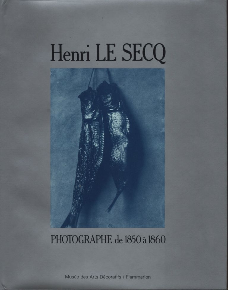 HENRI LE SECQ: PHOTOGRAPHE DE 1850 A 1860.; CATALOGUE RAISONNÉ DE LA COLLECTION DE LA BIBLIOTHÉQUE DES ARTS DÉCORATIF. LE SECQ, Eugenia Parry Janis, Josiane Sartre.