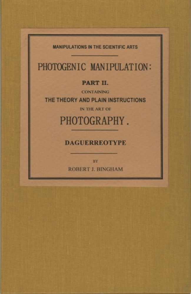PHOTOGENIC MANIPULATION: PART II. CONTAINING THE THEORY AND PLAIN INSTRUCTIONS IN THE ART OF PHOTOGRAPHY, OR THE PRODUCTION OF PICTURES THROUGH THE AGENCY OF LIGHT. DAGUERREOTYPE. Robert Bingham.