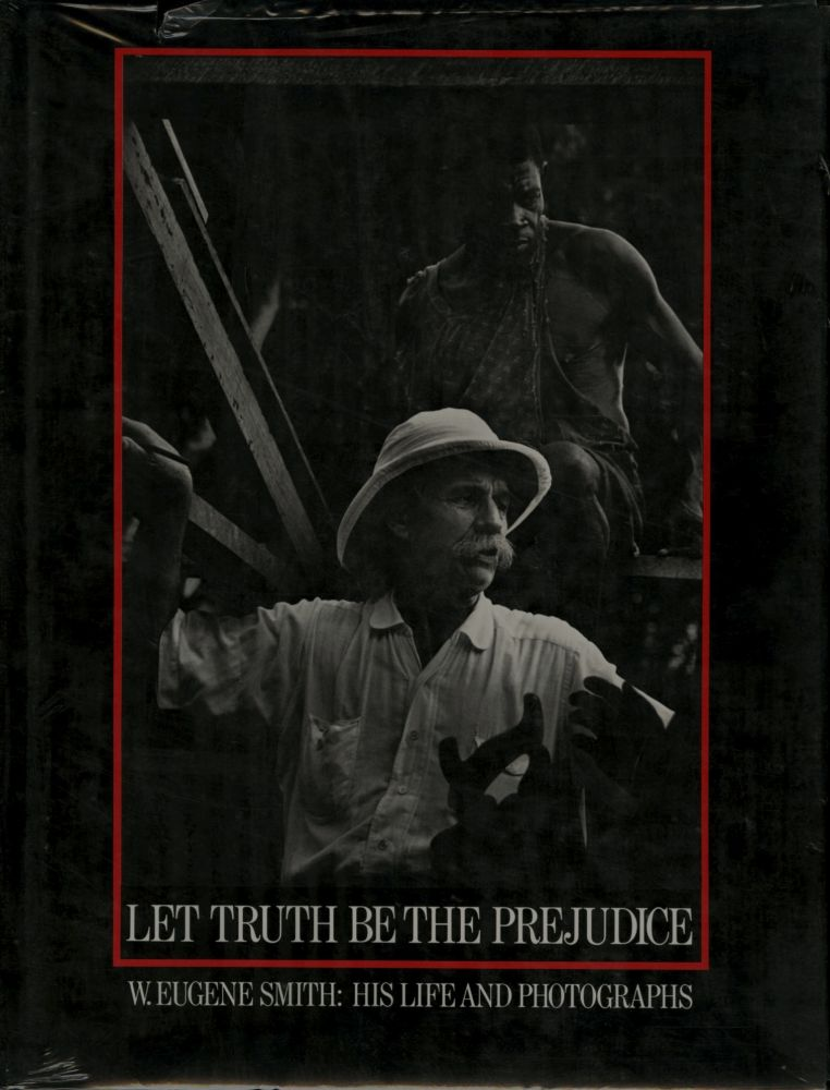 LET TRUTH BE THE PREJUDICE. W. EUGENE SMITH: HIS LIFE AND PHOTOGRAPHS.; Afterword by John G. Morris. Ben Maddow, illustrated biography.