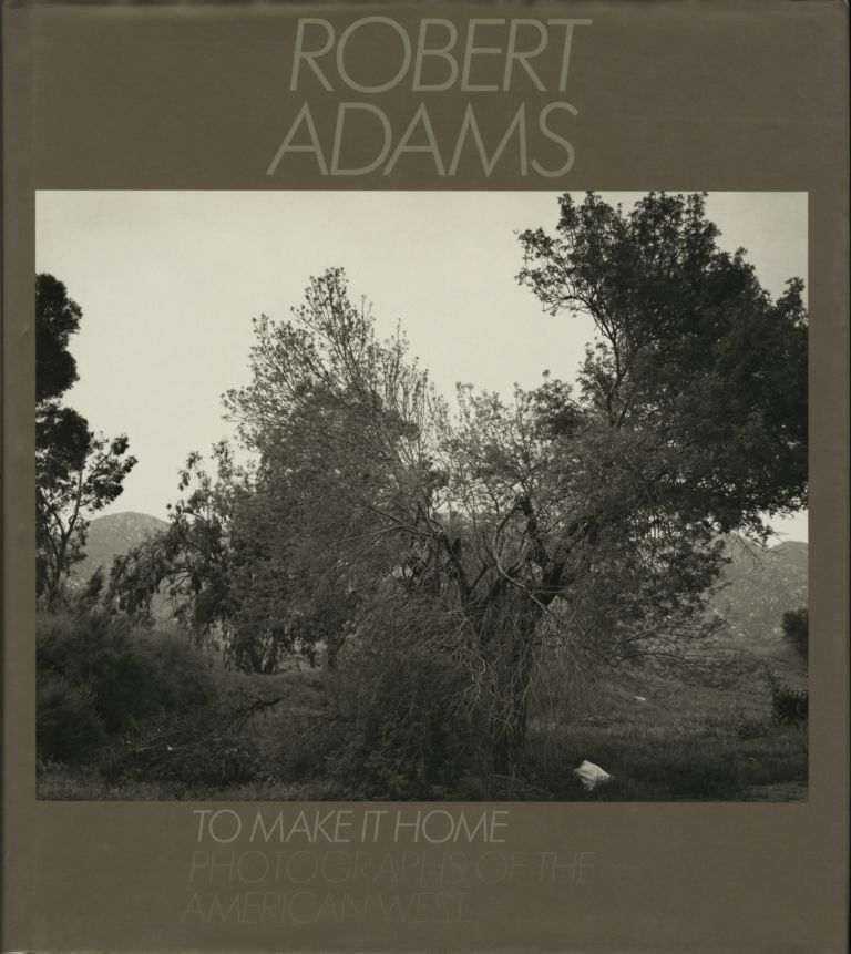 TO MAKE IT HOME: PHOTOGRAPHS OF THE AMERICAN WEST, 1965-1986. Robert Adams.