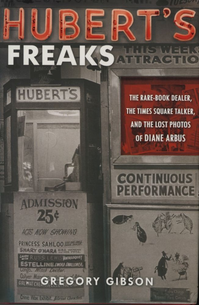 HUBERT'S FREAKS:; THE RARE-BOOK DEALER, THE TIMES SQUARE TALKER, AND THE LOST PHOTOS OF DIANE ARBUS. ARBUS, Gregory Gibson.