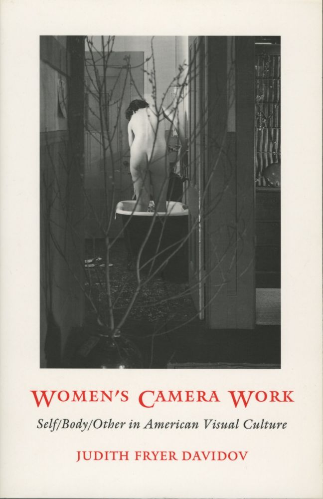 WOMEN'S CAMERA WORK:; SELF/BODY/OTHER IN AMERICAN VISUAL CULTURE. Judith Fryer Davidov.