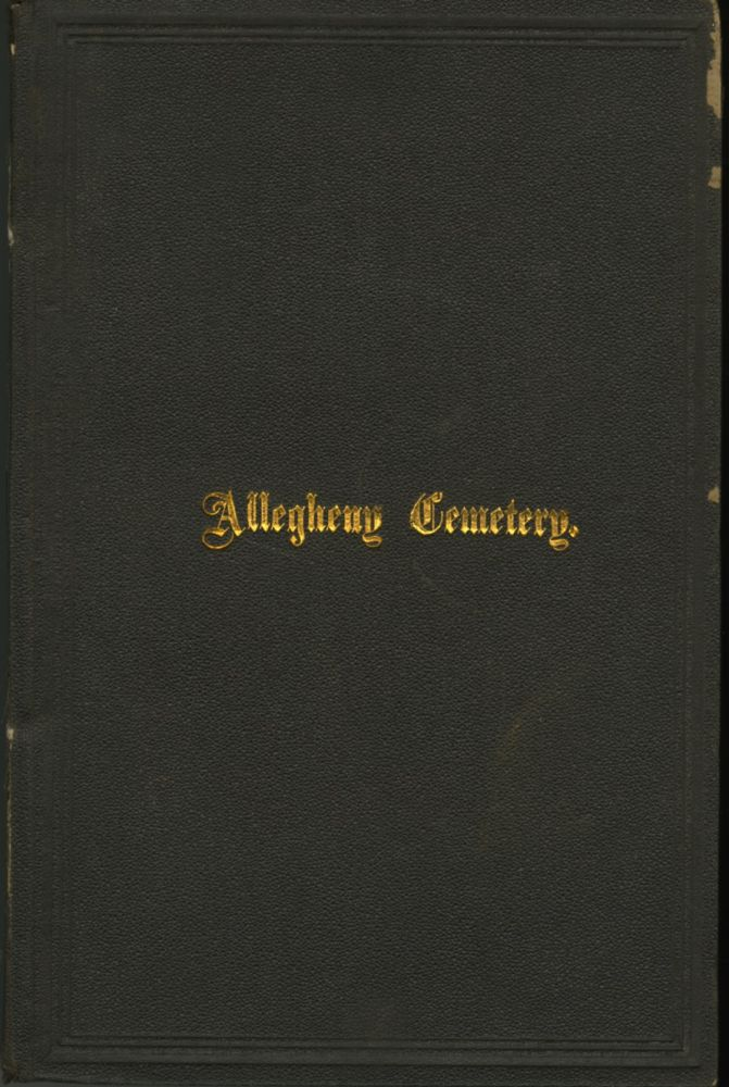 ALLEGHENY CEMETERY:; HISTORICAL ACCOUNT OF INCIDENTS AND EVENTS CONNECTED WITH ITS ESTABLISHMENT. CHARTER AND SUPPLEMENTAL ACTS OF LEGISLATION. REPORTS OF 1848 AND 1857. PROCEEDINGS OF CORPORATORS, JUNE 21, 1873. RULES, REGULATIONS, &C. LIST OF OFFICERS, MANAGERS AND CORPORATORS TO DATE. REMARKS ON THE ORNAMENTATION AND ARRANGEMENT OF CEMETERIES. FUNERAL ORATION OF WILSON McCANDLESS, ESQ. ON COMMODORE BARNEY AND LIEUT. PARKER. ILLUSTRATED WITH SIXTEEN PHOTOGRAPHIC VIEWS. Wilson McCandless.