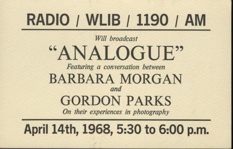 "RADIO / WLIB / 1190 / AM WILL BROADCAST ""ANALOGUE"" FEATURING A CONVERSATION BETWEEN BARBARA MORGAN AND GORDON PARKS ON THEIR EXPERIENCES IN PHOTOGRAPHY:; APRIL 14TH, 1968, 5:30 to 6:00 P.M. Barbara Morgan, Gordon Parks."