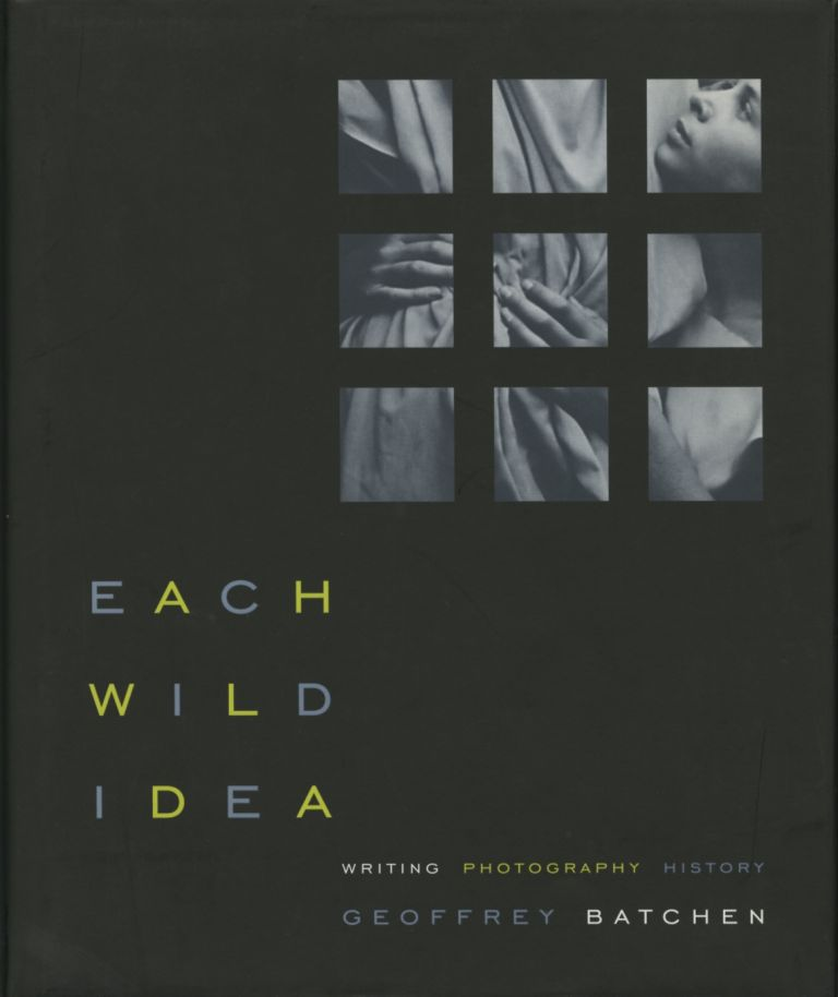 EACH WILD IDEA:; WRITING, PHOTOGRAPHY, HISTORY. Geoffrey Batchen.