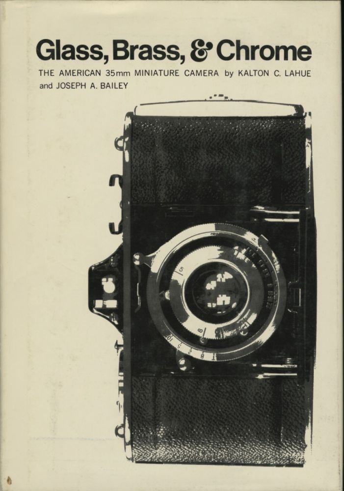 GLASS, BRASS, & CHROME: THE AMERICAN 35MM MINIATURE CAMERA. Kalton C. Lahue, Joseph A. Bailey.