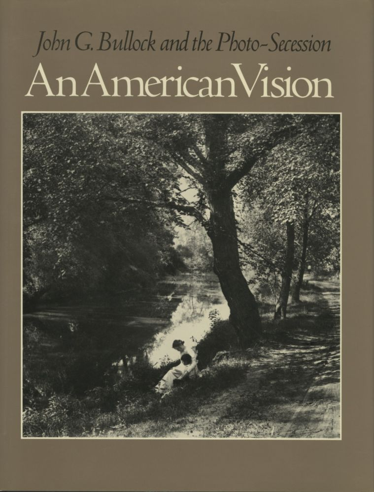 AN AMERICAN VISION: JOHN G. BULLOCK AND THE PHOTO-SECESSION.; Foreword by William Innes Homer. Tom Beck.