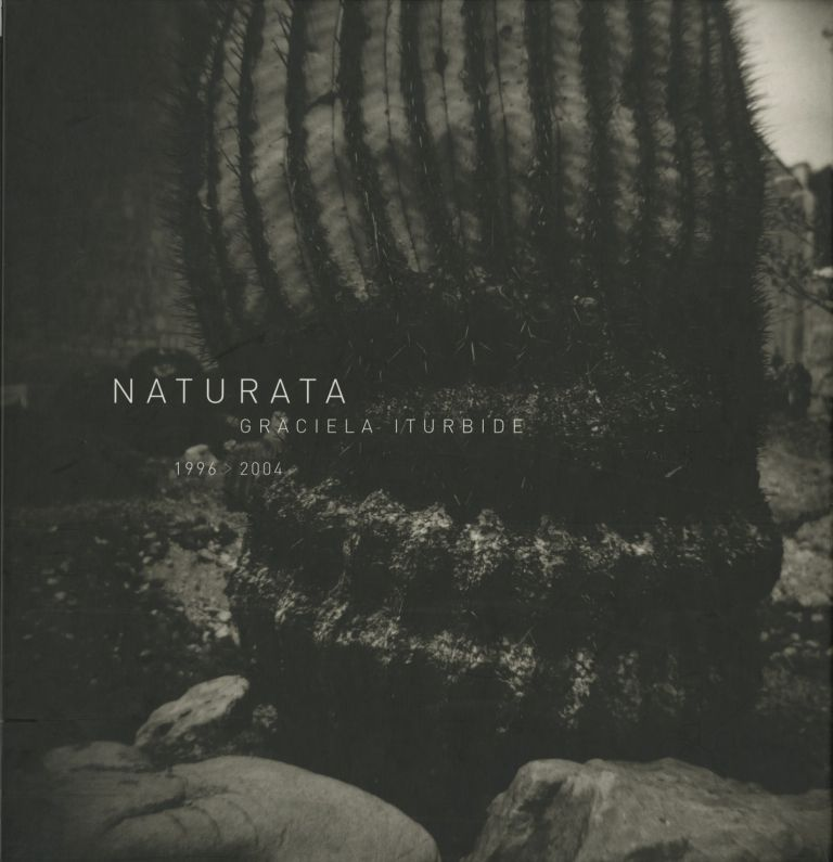 NATURATA. 1996>2004; Introduction by Fabio Morábito. Graciela Iturbide.