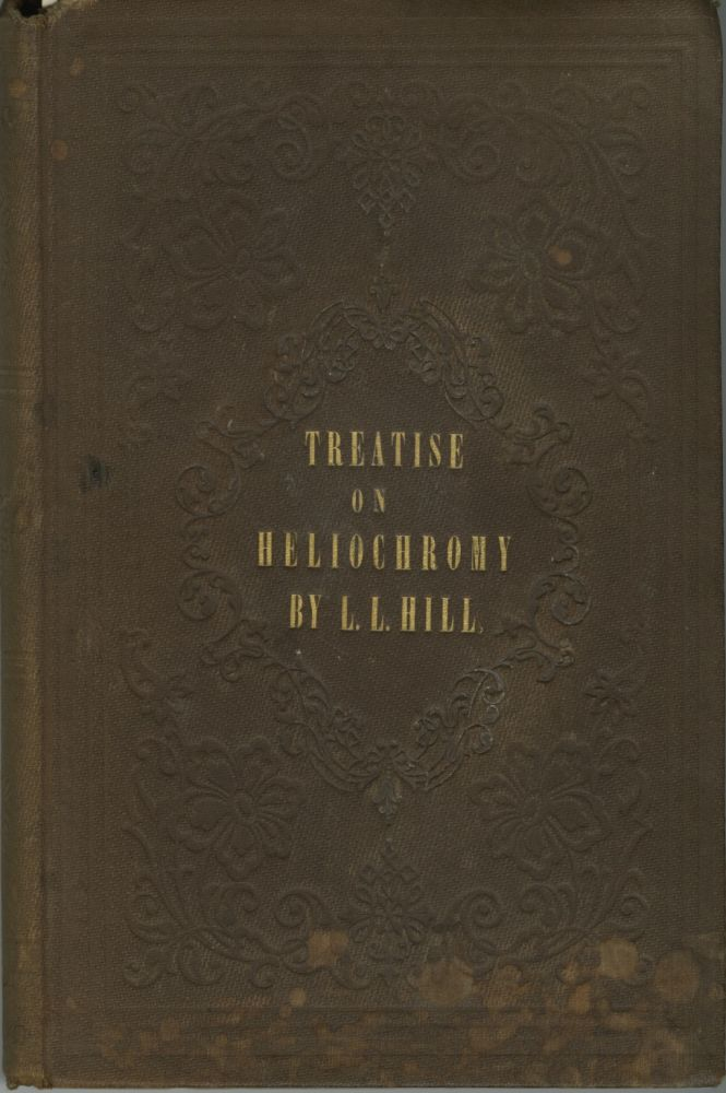 A TREATISE ON HELIOCHROMY; OR, THE PRODUCTION OF PICTURES, BY MEANS OF LIGHT, IN NATURAL COLORS.; EMBRACING A FULL, PLAIN, AND UNRESERVED DESCRIPTION OF THE PROCESS KNOWN AS THE HILLOTYPE, INCLUDING THE AUTHOR'S NEWLY DISCOVERED COLLODIO-CHROME, OR NATURAL COLORS ON COLLODIONIZED GLASS. TOGETHER WITH VARIOUS PROCESSES FOR NATURAL COLORS, ON PAPER, VELVET, PARCHMENT, SILK, MUSLIN, PORCELAIN, WOOD, &C., AND ELABORATE ESSAYS ON THE THEORY OF LIGHT AND COLORS, THE CHEMISTRY OF HELIOCHROMY, AND THE ENTIRE RANGE OF THE AUTHOR'S NINE YEARS' EXPERIENCE IN SUN COLORING. L. L. Hill, Levi.