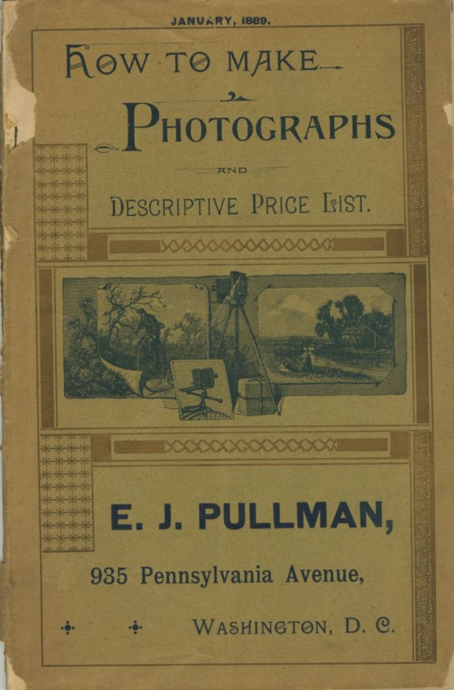 HOW TO MAKE PHOTOGRAPHS AND DESCRIPTIVE PRICE LIST.; E. J. PULLMAN, 935 PENNSYLVANIA AVENUE, WASHINGTON, D. C. JANUARY, 1889. [cover title]. Scovill Manufacturing Co., Henry C. Price.