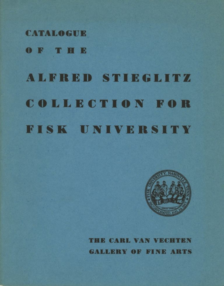 CATALOGUE OF THE ALFRED STIEGLITZ COLLECTION FOR FISK UNIVERSITY. THE CARL VAN VECHTEN GALLERY OF FINE ARTS. STIEGLITZ, Fisk University, Corp Author.