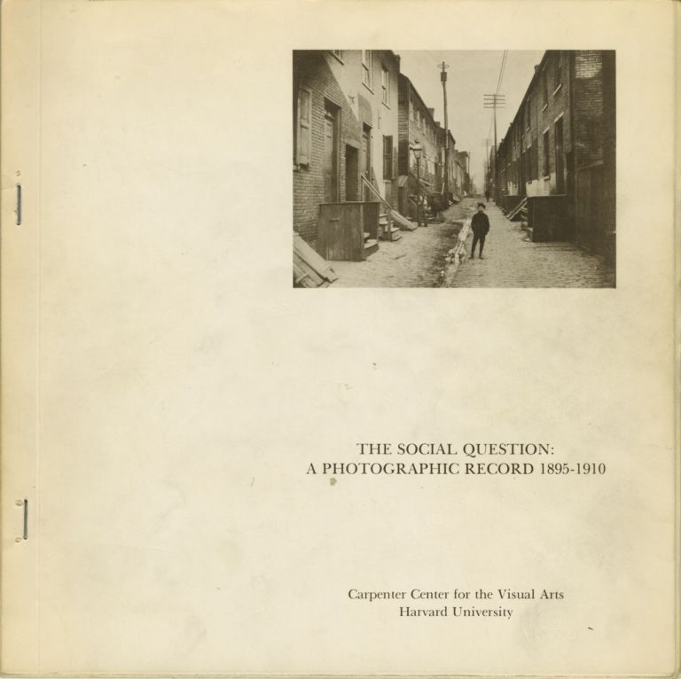 THE SOCIAL QUESTION: A PHOTOGRAPHIC RECORD 1895 - 1910.; Exhibition researched and organized by Barbara Norfleet Cohn and William S. Johnson, Carpenter Center for the Visual Arts, Harvard University, September 28 - October 28, 1973. DOCUMENTARY, Barbara Norfleet Cohn, William S. Johnson.