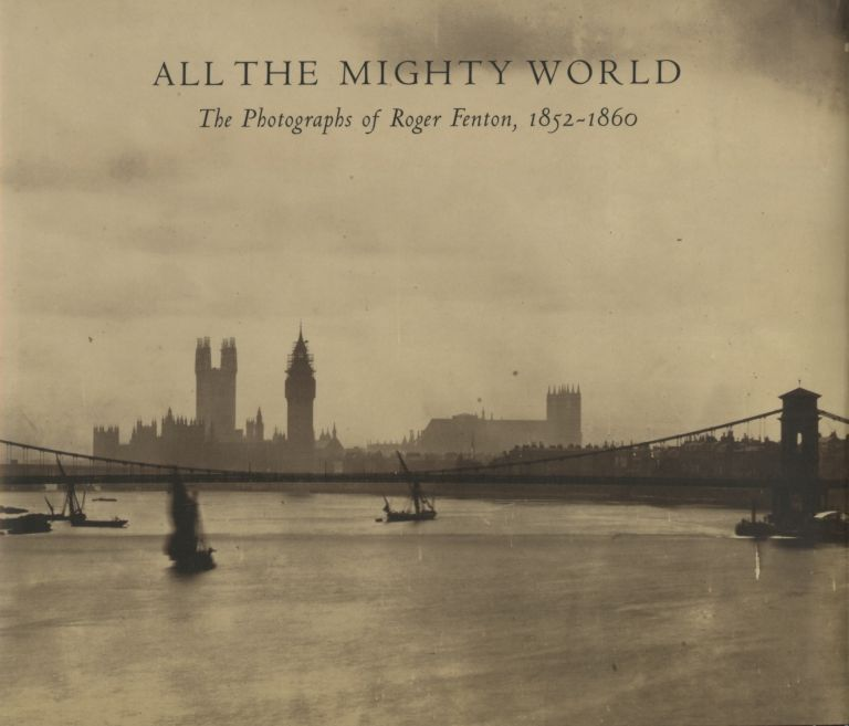 ALL THE MIGHTY WORLD:; The Photographs of Roger Fenton, 1952 - 1860. With Contributions by Richard Pare, Pam Roberts, and Roger Taylor. FENTON, Gordon Baldwin, Malcom Daniel, Sara Greenough.