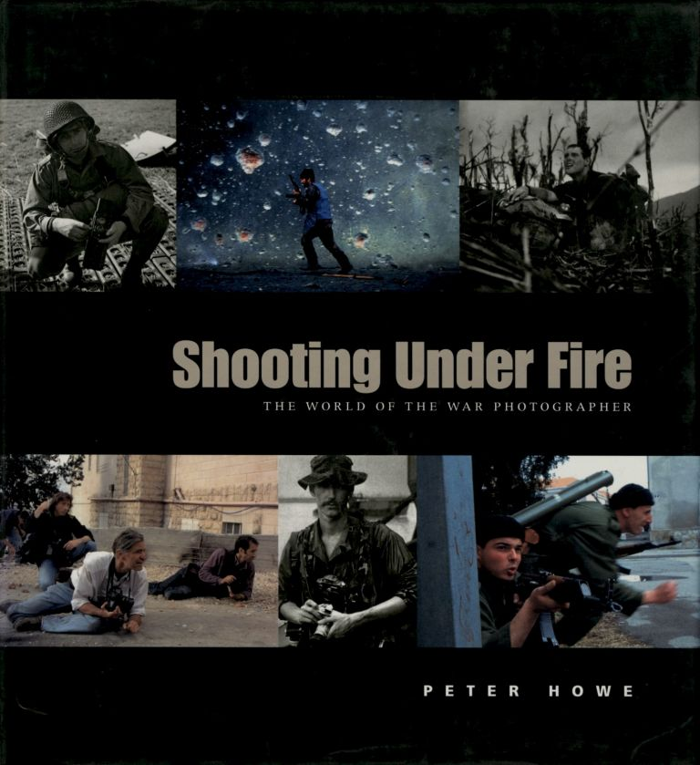 SHOOTING UNDER FIRE:; THE WORLD OF THE WAR PHOTOGRAPHER. Peter Howe.
